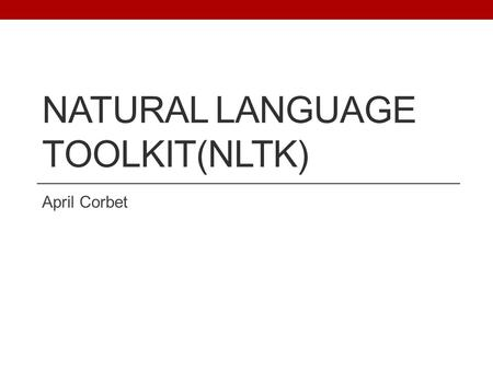 NATURAL LANGUAGE TOOLKIT(NLTK) April Corbet. Overview 1. What is NLTK? 2. NLTK Basic Functionalities 3. Part of Speech Tagging 4. Chunking and Trees 5.