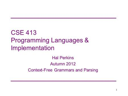CSE 413 Programming Languages & Implementation Hal Perkins Autumn 2012 Context-Free Grammars and Parsing 1.