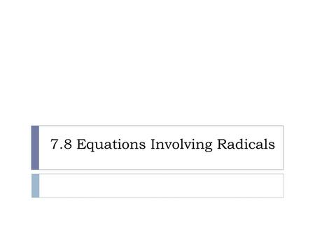 7.8 Equations Involving Radicals. Solving Equations Involving Radicals :  1. the term with a variable in the radicand on one side of the sign.  2. Raise.