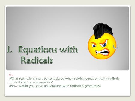 Radical Equations: KEY IDEAS An equation that has a radical with a variable under the radicand is called a radical equation. The only restriction on to.