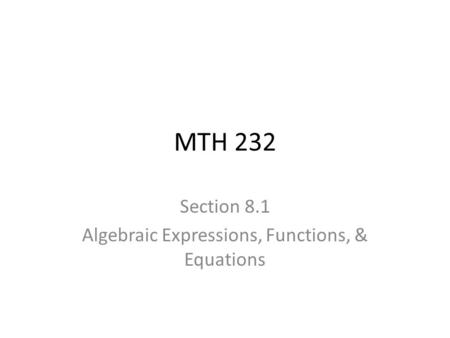 MTH 232 Section 8.1 Algebraic Expressions, Functions, & Equations.