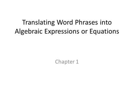 Translating Word Phrases into Algebraic Expressions or Equations Chapter 1.