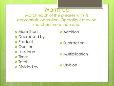 Warm up Match each of the phrases with its appropriate operation. Operations may be matched more than one.  More than  Decreased by  Product  Quotient.