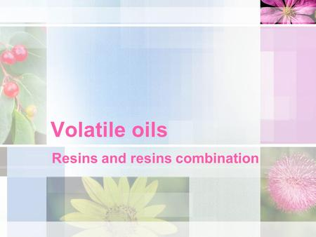 Volatile oils Resins and resins combination. VOLATILE OILS Volatile or essential oils, as their name implies, are volatile in steam. They differ entirely.