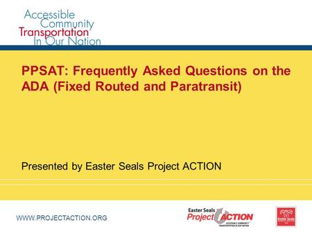 WWW.PROJECTACTION.ORG PPSAT: Frequently Asked Questions on the ADA (Fixed Routed and Paratransit) Presented by Easter Seals Project ACTION.