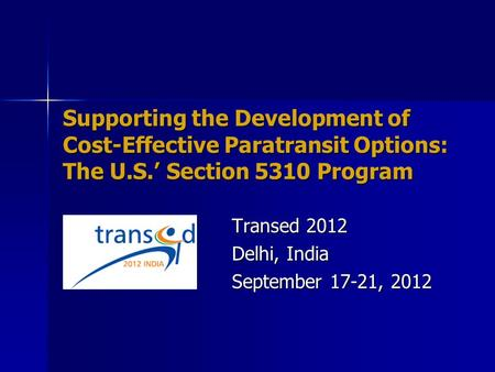 Supporting the Development of Cost-Effective Paratransit Options: The U.S.' Section 5310 Program Transed 2012 Delhi, India September 17-21, 2012.