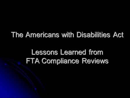 The Americans with Disabilities Act Lessons Learned from FTA Compliance Reviews.