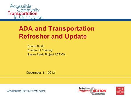 WWW.PROJECTACTION.ORG ADA and Transportation Refresher and Update Donna Smith Director of Training Easter Seals Project ACTION December 11, 2013.