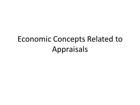 Economic Concepts Related to Appraisals. Time Value of Money The basic idea is that a dollar today is worth more than a dollar tomorrow Why? – Consumption.