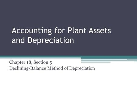 Accounting for Plant Assets and Depreciation Chapter 18, Section 5 Declining-Balance Method of Depreciation.