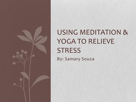 By: Samary Souza USING MEDITATION & YOGA TO RELIEVE STRESS.