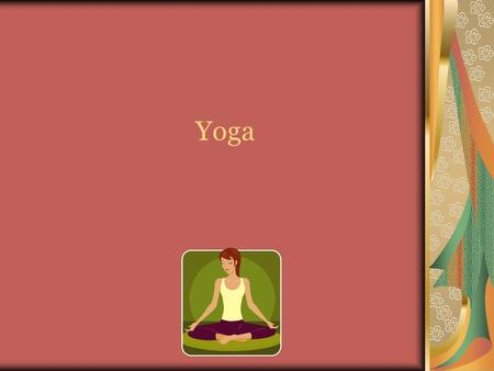 Yoga. Yoga- is an ancient art based harmonizing system of development for the body, mind, and spirit. The continued practice of yoga will lead you to.