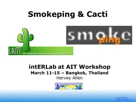 Bangkok, Thailand Smokeping & Cacti intERLab at AIT Workshop March 11-15 – Bangkok, Thailand Hervey Allen.