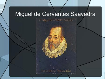 Miguel de Cervantes Saavedra. -Born in 1547. -He was a soldier, a poet and a novelist. -The most important writer of spanish literature. -He moved to.