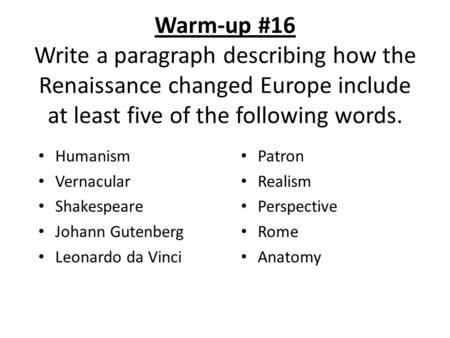 Warm-up #16 Write a paragraph describing how the Renaissance changed Europe include at least five of the following words. Humanism Vernacular Shakespeare.