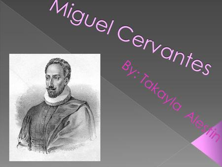 Miguel de Cervantes 1547-1616 He was a famous Spanish novelist, playwright, and poet. He was born in Alcalá de Henares in the old kingdom of Toledo,