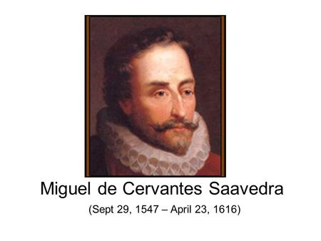 Miguel de Cervantes Saavedra (Sept 29, 1547 – April 23, 1616)