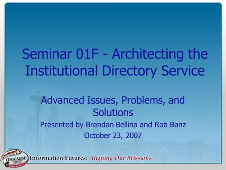 Seminar 01F - Architecting the Institutional <strong>Directory</strong> <strong>Service</strong> Advanced Issues, Problems, and Solutions Presented by Brendan Bellina and Rob Banz October.