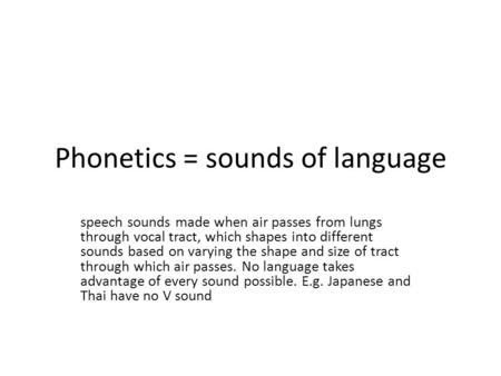 Phonetics = sounds of language speech sounds made when air passes from lungs through vocal tract, which shapes into different sounds based on varying the.