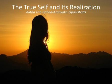 The True Self and Its Realization Katha and Brihad-Aranyaka Upanishads.
