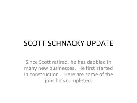 SCOTT SCHNACKY UPDATE Since Scott retired, he has dabbled in many new businesses. He first started in construction. Here are some of the jobs he's completed.