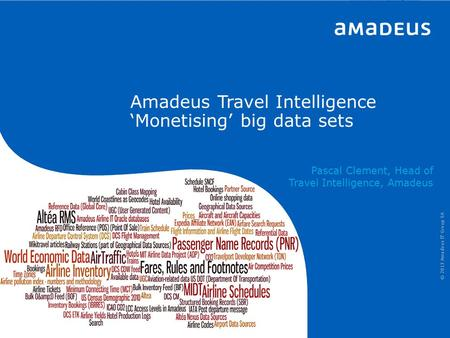 © 2013 Amadeus IT Group SA 265ced1609a17cf1a5979880a2ad364653895ae8 Amadeus Travel Intelligence 'Monetising' big data sets Pascal Clement, Head of Travel.