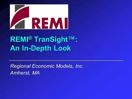 REMI ® TranSight™: An In-Depth Look Regional Economic Models, Inc. Amherst, MA.