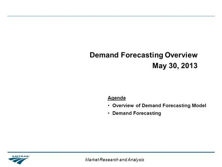 Market Research and Analysis Demand Forecasting Overview May 30, 2013 Agenda Overview of Demand Forecasting Model Demand Forecasting.