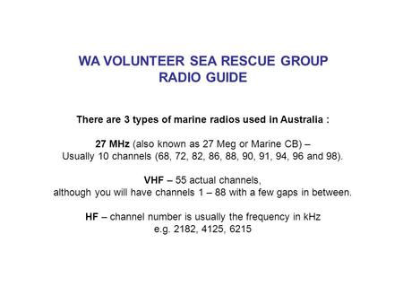 WA VOLUNTEER SEA RESCUE GROUP RADIO GUIDE There are 3 types of marine radios used in Australia : 27 MHz (also known as 27 Meg or Marine CB) – Usually 10.