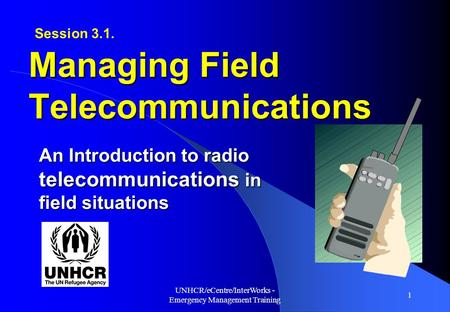 UNHCR/eCentre/InterWorks - Emergency Management Training 1 An Introduction to radio telecommunications in field situations Managing Field Telecommunications.