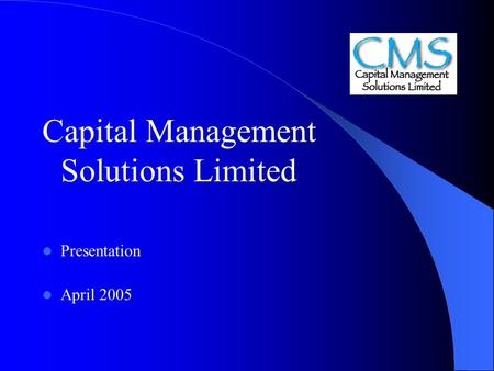 Capital Management Solutions Limited Presentation April 2005.