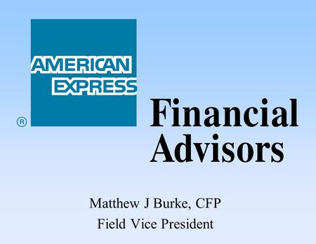 Matthew J Burke, CFP Field Vice President. Quality Advice Financial Planning American Express Financial Advisors American Express Financial Advisors.