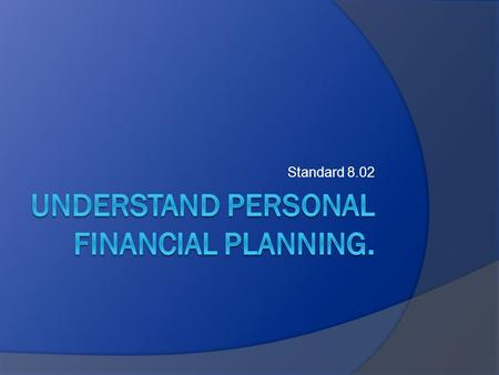 Standard 8.02. Essential Questions  What are the steps in financial planning?  What are the benefits of financial planning?  What are the basic types.