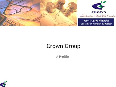 Crown Group A Profile Your trusted financial partner in wealth creation.