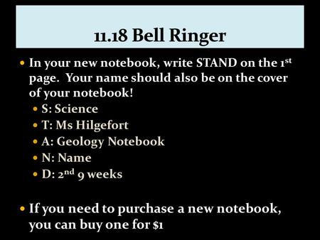 In your new notebook, write STAND on the 1 st page. Your name should also be on the cover of your notebook! S: Science T: Ms Hilgefort A: Geology Notebook.