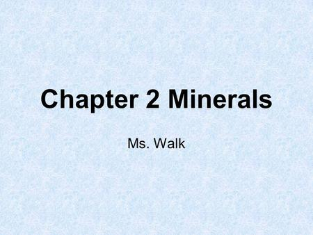 Chapter 2 Minerals Ms. Walk. Minerals 1.A mineral is an inorganic (not formed from living things), solid material found in nature that has a definite.