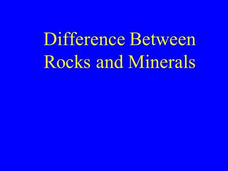Difference Between Rocks and Minerals. Physical Properties of mineral are the same throughout Physical Properties of rocks vary from one part of the rock.