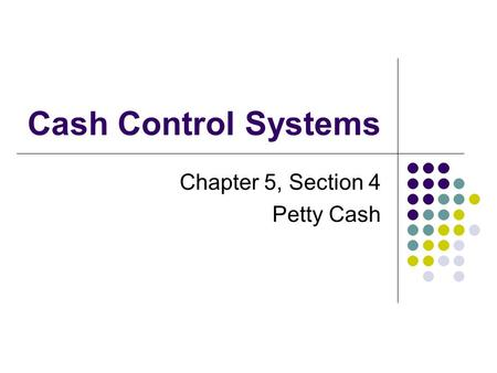 Chapter 5, Section 4 Petty Cash Cash Control Systems.