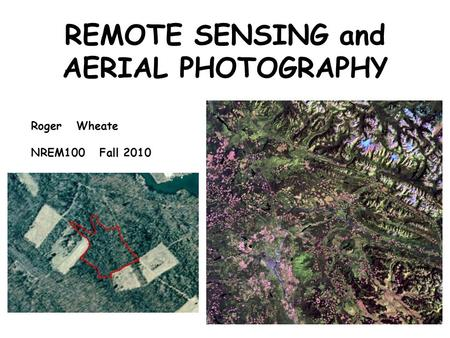 REMOTE SENSING and AERIAL PHOTOGRAPHY Roger Wheate NREM100 Fall 2010.
