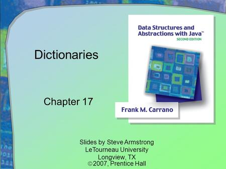 Dictionaries Chapter 17 Slides by Steve Armstrong LeTourneau University Longview, TX  2007,  Prentice Hall.