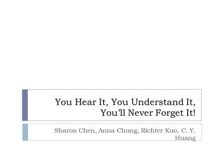 You Hear It, You Understand It, You'll Never Forget It! Sharon Chen, Anna Chung, Richter Kuo, C. Y. Huang.