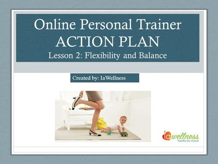 Online Personal Trainer ACTION PLAN Lesson 2: Flexibility and Balance Created by: IaWellness.