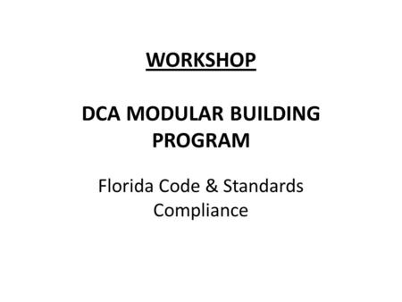 WORKSHOP DCA MODULAR BUILDING PROGRAM Florida Code & Standards Compliance.