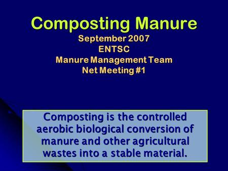 Composting Manure September 2007 ENTSC Manure Management Team Net Meeting #1 Composting is the controlled aerobic biological conversion of manure and other.