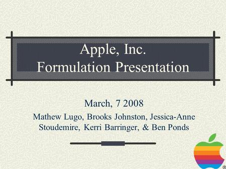 Apple, Inc. Formulation Presentation March, 7 2008 Mathew Lugo, Brooks Johnston, Jessica-Anne Stoudemire, Kerri Barringer, & Ben Ponds.