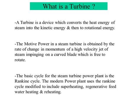 What is a Turbine ? A Turbine is a device which converts the heat energy of steam into the kinetic energy & then to rotational energy. The Motive Power.