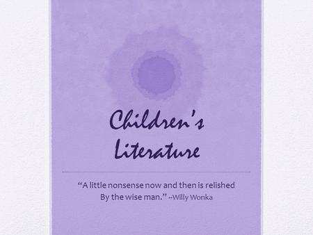 "Children's Literature ""A little nonsense now and then is relished By the wise man."" --Willy Wonka."