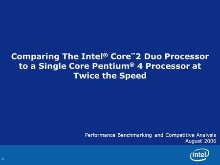 1 Comparing The Intel ® Core ™ 2 Duo Processor to a Single Core Pentium ® 4 Processor at Twice the Speed Performance Benchmarking and Competitive Analysis.