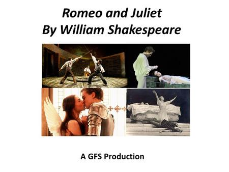 Romeo and Juliet By William Shakespeare A GFS Production.
