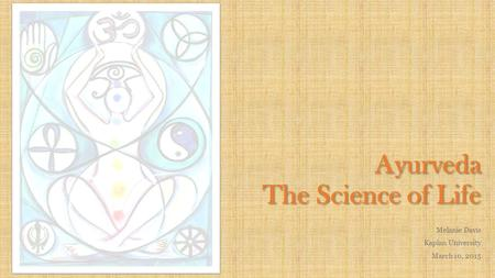 Ayurveda The Science of Life Melanie Davis Kaplan University March 10, 2015.